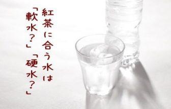 紅茶に向く水は「硬水?」or「軟水?」それ以上に大切なことがある。